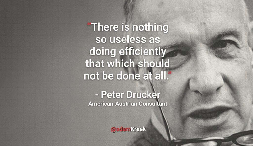 """There is nothing so useless as doing efficiently that which should not be done at all."" - Peter Drucker American-Austrian Consultant"